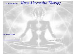 Jai Sachtinananda!          Hans Alternative Therapy