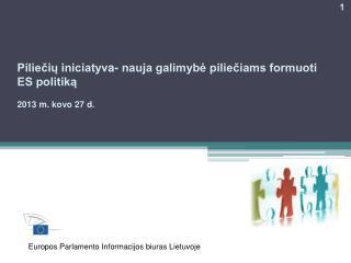 Piliečių iniciatyv a- nauja galimybė piliečiams formuoti ES politiką 201 3 m.  kovo  27  d .
