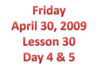 Friday  April 30, 2009 Lesson 30 Day 4 & 5