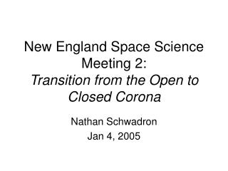New England Space Science Meeting 2: Transition from the Open to Closed Corona