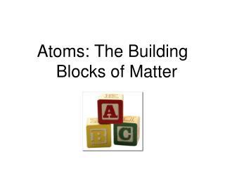 Atoms: The Building Blocks of Matter