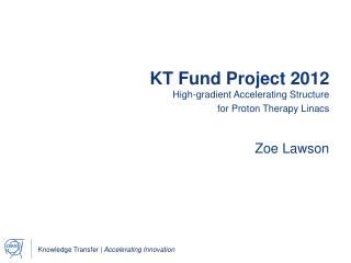 KT Fund Project 2012 High-gradient Accelerating Structure for Proton Therapy Linacs  Zoe Lawson