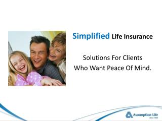 Simplified Life Insurance Solutions For Clients  Who Want Peace Of Mind.