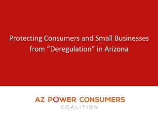 """Protecting Consumers and Small Businesses  from  """" Deregulation """"  in Arizona"""
