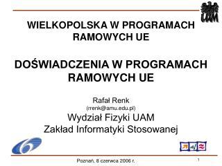 WIELKOPOLSKA W PROGRAMACH RAMOWYCH UE DOŚWIADCZENIA W PROGRAMACH RAMOWYCH UE Rafał Renk