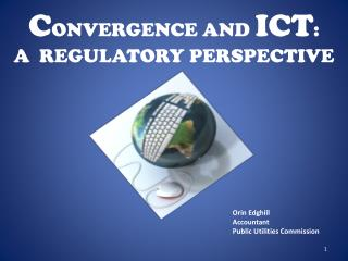 C ONVERGENCE AND  ICT :  A  REGULATORY PERSPECTIVE
