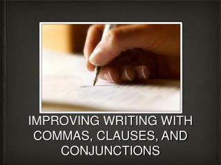 IMPROVING WRITING WITH COMMAS, CLAUSES, AND CONJUNCTIONS