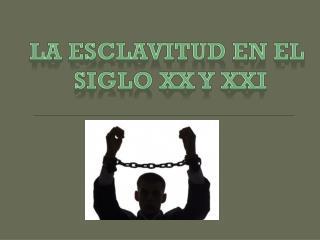 La esclavitud en el  Siglo  XX Y XXI