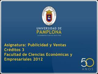Asignatura: Publicidad y Ventas Créditos 3 Facultad de Ciencias Económicas y Empresariales 2012
