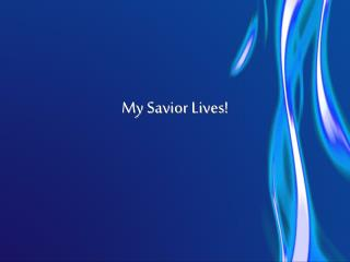 My Savior Lives!