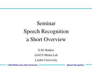 Seminar Speech Recognition  a Short Overview E.M. Bakker LIACS Media Lab Leiden University