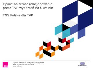 Opinie na temat relacjonowania przez TVP wydarzeń na Ukrainie TNS Polska dla TVP