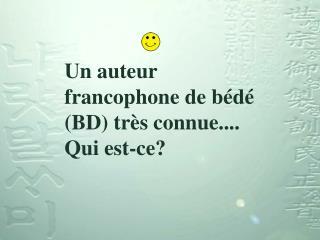 Un auteur francophone de bédé (BD) très connue.... Qui est-ce?