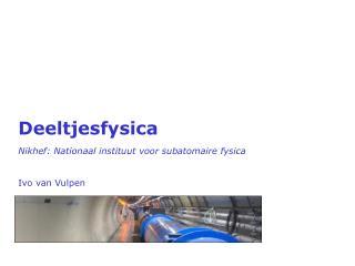 Deeltjesfysica Nikhef :  Nationaal instituut voor subatomaire fysica Ivo  van  Vulpen
