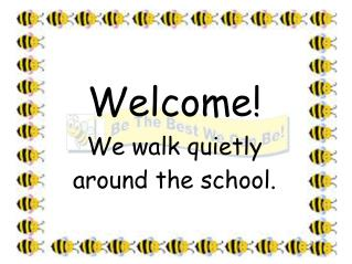 Welcome! We walk quietly  around the school.