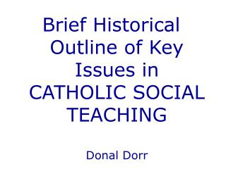 Brief Historical Outline of Key Issues in  CATHOLIC SOCIAL TEACHING Donal Dorr