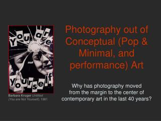 Photography out of Conceptual Pop  Minimal, and performance Art   Why has photography moved  from the margin to the cent