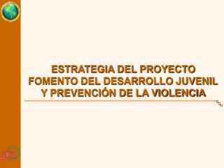 ESTRATEGIA DEL PROYECTO FOMENTO DEL DESARROLLO JUVENIL Y PREVENCI�N DE LA VIOLENCIA