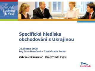 Specifická hlediska  obchodování s Ukrajinou 26.března 2008 Ing.Jana Brzoňová - CzechTrade Praha