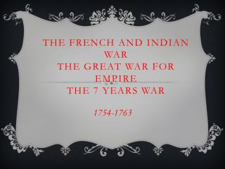 The French and Indian War The Great War for Empire The 7 Years War