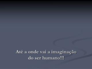 Até a onde vai a imaginação do ser humano!!!