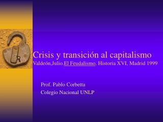 Crisis y transición al capitalismo Valdeón,Julio. El Feudalismo . Historia XVI, Madrid 1999