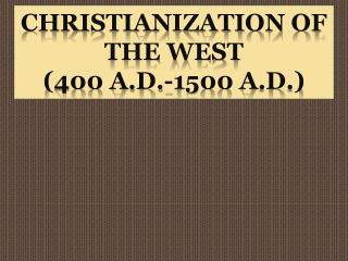 Christianization of the West  (400 A.D.-1500 A.D.)