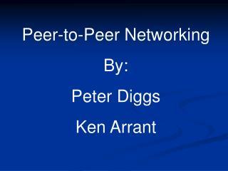 Peer-to-Peer Networking By: Peter Diggs Ken Arrant