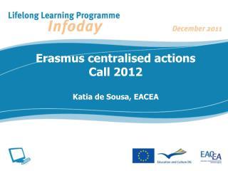 Erasmus centralised actions Call 2012 Katia de Sousa, EACEA