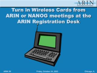 Turn in Wireless Cards from  ARIN or NANOG meetings at the  ARIN Registration Desk