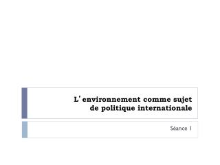 L ' environnement comme sujet  de politique internationale