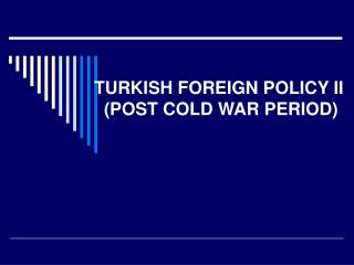 TURKISH FOREIGN POLICY II   (POST COLD WAR PERIOD)