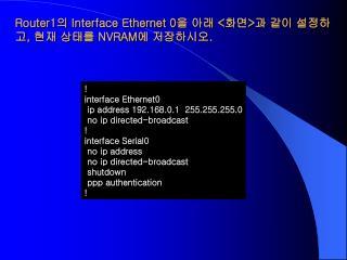 Router1 의  Interface Ethernet 0 을 아래  < 화면 > 과 같이 설정하고 ,  현재 상태를  NVRAM 에 저장하시오 .