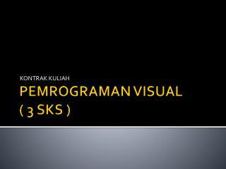 PEMROGRAMAN VISUAL ( 3 SKS )