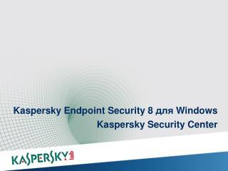 Kaspersky Endpoint Security 8  для  Windows Kaspersky Security  Center