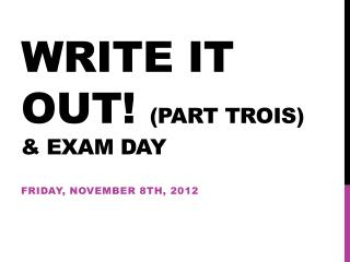 Write it out!  (Part  Trois ) & Exam day