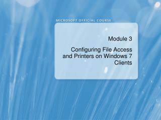 Module 3 Configuring File Access and Printers on Windows 7 Clients