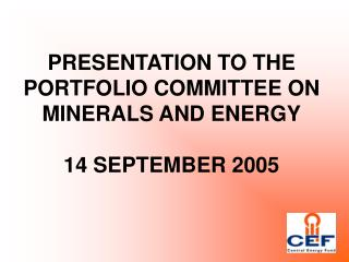 PRESENTATION TO THE PORTFOLIO COMMITTEE ON MINERALS AND ENERGY 14 SEPTEMBER 2005