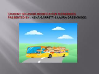 STUDENT BEHAVIOR MODIFICATION TECHNIQUES PRESENTED BY : NENA GARRETT  LAURA GREENWOOD