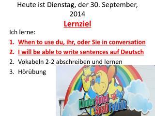 Heute ist Dienstag ,  der 30. September, 2014 Lernziel