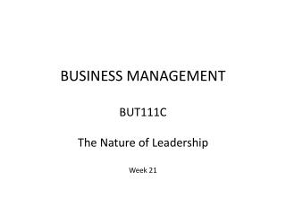 BUSINESS MANAGEMENT  BUT111C The Nature of Leadership Week 21