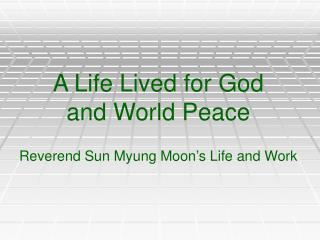 A Life Lived for God  and World Peace Reverend Sun Myung Moon's Life and Work