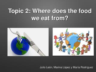 Topic 2: Where does the food we eat from?