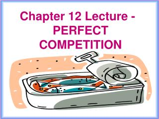 Chapter 12 Lecture - PERFECT  COMPETITION