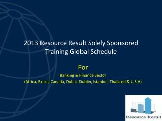 2013 Resource Result Solely Sponsored Training Global Schedule