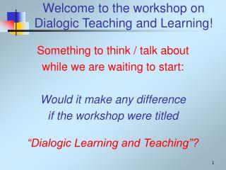 Welcome to the workshop on  Dialogic Teaching and Learning!