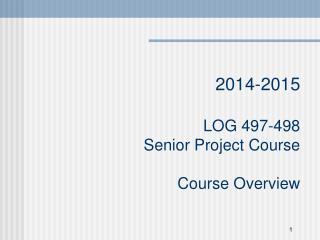 201 4 -201 5 LOG 497-498 Senior Project Course Course  Overview