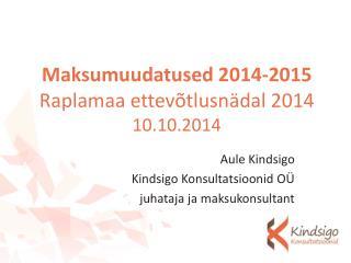 Maksumuudatused 2014-2015 Raplamaa ettevõtlusnädal 2014 10.10.2014
