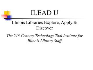 ILEAD U  Illinois Libraries Explore, Apply & Discover