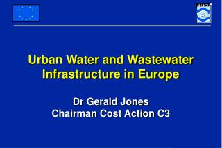 Urban Water and Wastewater Infrastructure in Europe Dr Gerald Jones Chairman Cost Action C3
